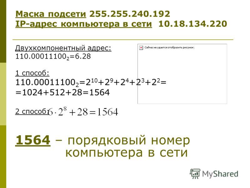 Двухкомпонентный адрес: 110.00011100 2 =6.28 1 способ: 110.00011100 2 =2 10 +2 9 +2 4 +2 3 +2 2 = =1024+512+28=1564 2 способ: 1564 – порядковый номер компьютера в сети Маска подсети 255.255.240.192 IP-адрес компьютера в сети 10.18.134.220