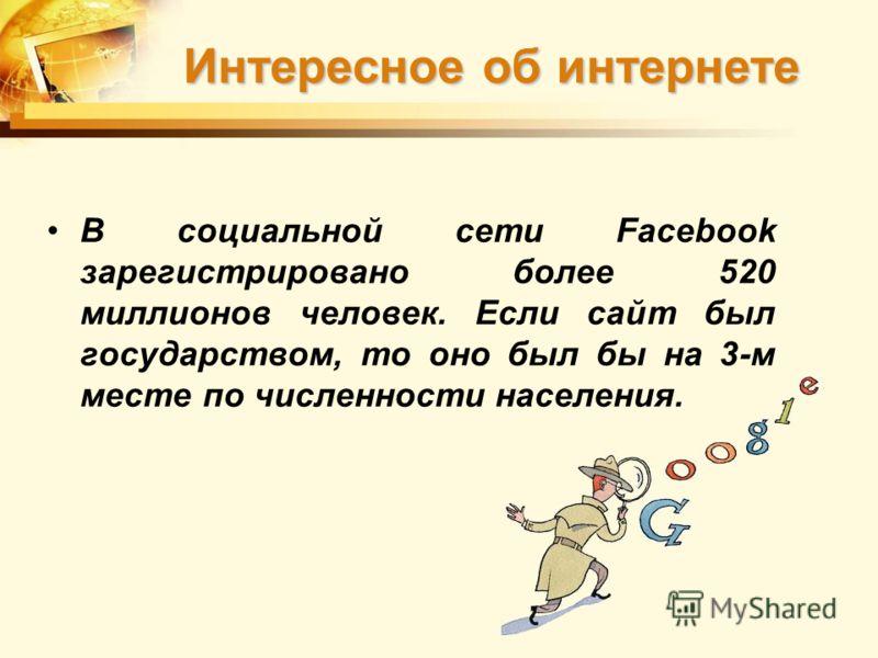 В социальной сети Facebook зарегистрировано более 520 миллионов человек. Если сайт был государством, то оно был бы на 3-м месте по численности населения. Интересное об интернете