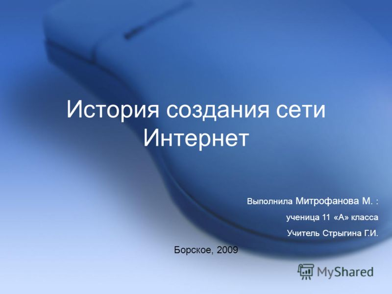 История создания сети Интернет Выполнила Митрофанова М. : ученица 11 «А» класса Учитель Стрыгина Г.И. Борское, 2009