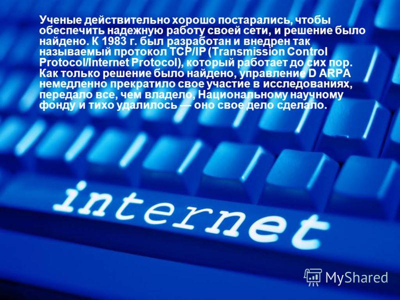 Ученые действительно хорошо постарались, чтобы обеспечить надежную работу своей сети, и решение было найдено. К 1983 г. был разработан и внедрен так называемый протокол TCP/IP (Transmission Control Protocol/Internet Protocol), который работает до сих