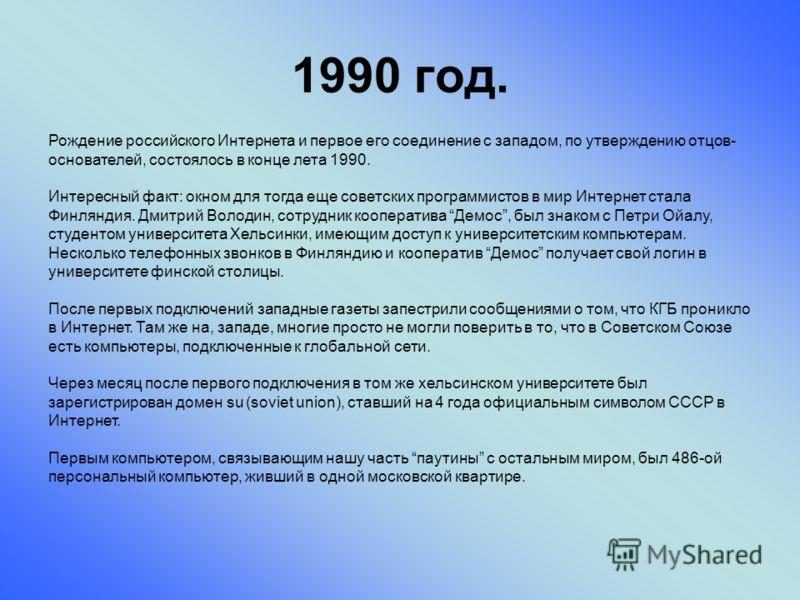 1990 год. Рождение российского Интернета и первое его соединение с западом, по утверждению отцов- основателей, состоялось в конце лета 1990. Интересный факт: окном для тогда еще советских программистов в мир Интернет стала Финляндия. Дмитрий Володин,