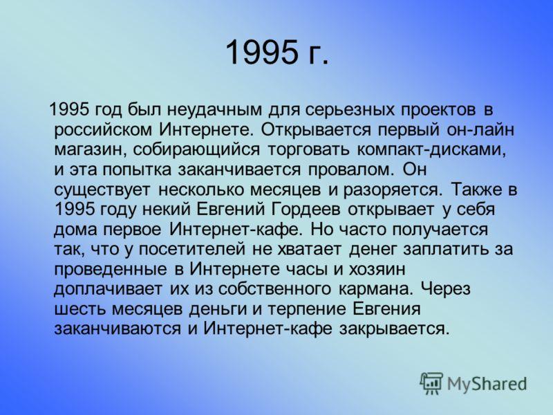 1995 г. 1995 год был неудачным для серьезных проектов в российском Интернете. Открывается первый он-лайн магазин, собирающийся торговать компакт-дисками, и эта попытка заканчивается провалом. Он существует несколько месяцев и разоряется. Также в 1995