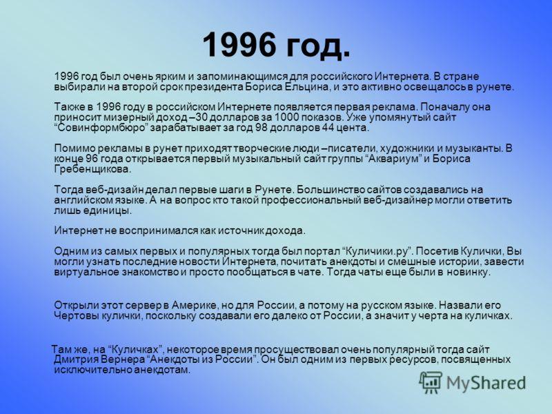 1996 год. 1996 год был очень ярким и запоминающимся для российского Интернета. В стране выбирали на второй срок президента Бориса Ельцина, и это активно освещалось в рунете. Также в 1996 году в российском Интернете появляется первая реклама. Поначалу
