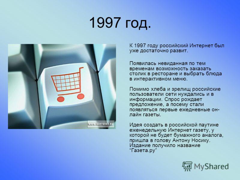 1997 год. К 1997 году российский Интернет был уже достаточно развит. Появилась невиданная по тем временам возможность заказать столик в ресторане и выбрать блюда в интерактивном меню. Помимо хлеба и зрелищ российские пользователи сети нуждались и в и