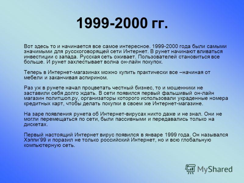 1999-2000 гг. Вот здесь то и начинается все самое интересное. 1999-2000 года были самыми значимыми для русскоговорящей сети Интернет. В рунет начинают вливаться инвестиции с запада. Русская сеть оживает. Пользователей становиться все больше. И рунет