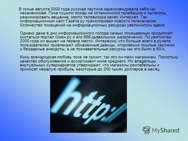В конце августа 2000 года русская паутина зарекомендовала себя как незаменимая. Пока тушили пожар на останкинской телебашне и пытались реанимировать вещание, место телевизора занял Интернет. Так информационный сайт Газета.ру транслировал новости теле