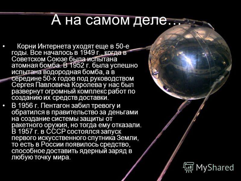 А на самом деле… Корни Интернета уходят еще в 50-е годы. Все началось в 1949 г., когда в Советском Союзе была испытана атомная бомба. В 1952 г. была успешно испытана водородная бомба, а в середине 50-х годов под руководством Сергея Павловича Королева