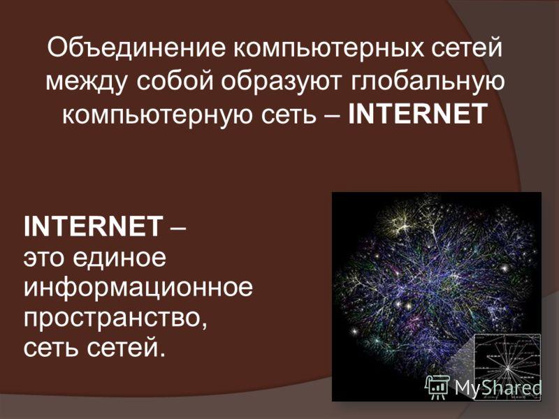 Объединение компьютерных сетей между собой образуют глобальную компьютерную сеть – INTERNET INTERNET – это единое информационное пространство, сеть сетей.
