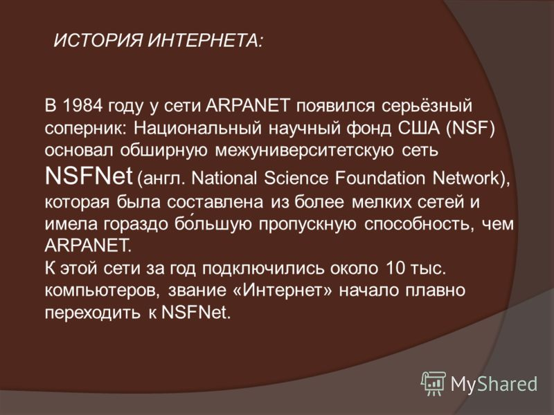В 1984 году у сети ARPANET появился серьёзный соперник: Национальный научный фонд США (NSF) основал обширную межуниверситетскую сеть NSFNet (англ. National Science Foundation Network), которая была составлена из более мелких сетей и имела гораздо бо́
