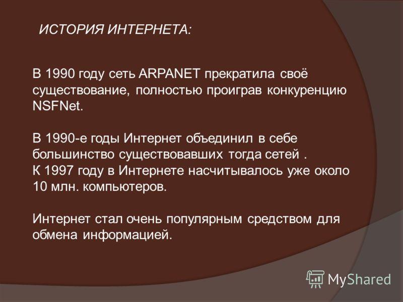 В 1990 году сеть ARPANET прекратила своё существование, полностью проиграв конкуренцию NSFNet. В 1990-е годы Интернет объединил в себе большинство существовавших тогда сетей. К 1997 году в Интернете насчитывалось уже около 10 млн. компьютеров. Интерн