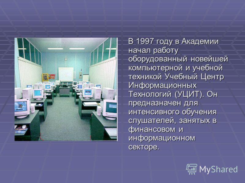 В 1997 году в Академии начал работу оборудованный новейшей компьютерной и учебной техникой Учебный Центр Информационных Технологий (УЦИТ). Он предназначен для интенсивного обучения слушателей, занятых в финансовом и информационном секторе. В 1997 год
