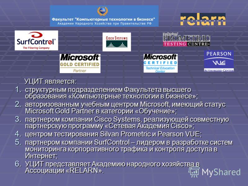 УЦИТ является: УЦИТ является: 1. структурным подразделением Факультета высшего образования «Компьютерные технологии в бизнесе»; 2. авторизованным учебным центром Microsoft, имеющий статус Microsoft Gold Partner в категории «Обучение»; 3. партнером ко