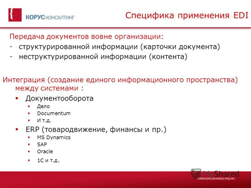 Специфика применения EDI Передача документов вовне организации: -структурированной информации (карточки документа) -неструктурированной информации (контента) Интеграция (создание единого информационного пространства) между системами : Документооборот