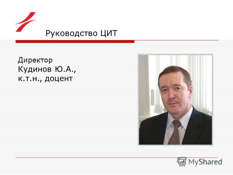 Руководство ЦИТ Директор Кудинов Ю.А., к.т.н., доцент