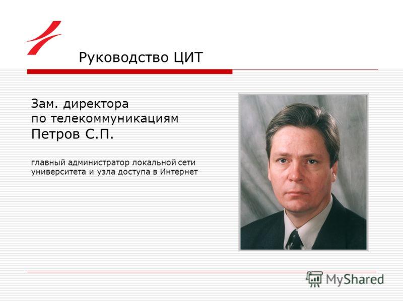 Руководство ЦИТ Зам. директора по телекоммуникациям Петров С.П. главный администратор локальной сети университета и узла доступа в Интернет