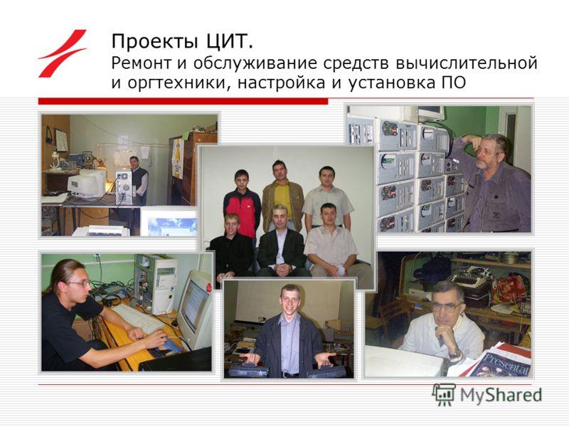 Проекты ЦИТ. Ремонт и обслуживание средств вычислительной и оргтехники, настройка и установка ПО
