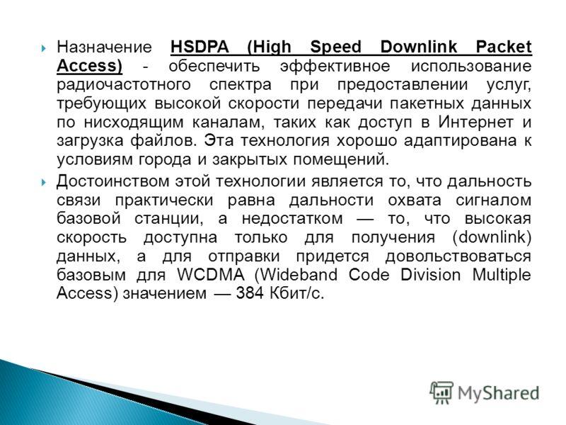 Назначение HSDPA (High Speed Downlink Packet Access) - обеспечить эффективное использование радиочастотного спектра при предоставлении услуг, требующих высокой скорости передачи пакетных данных по нисходящим каналам, таких как доступ в Интернет и заг