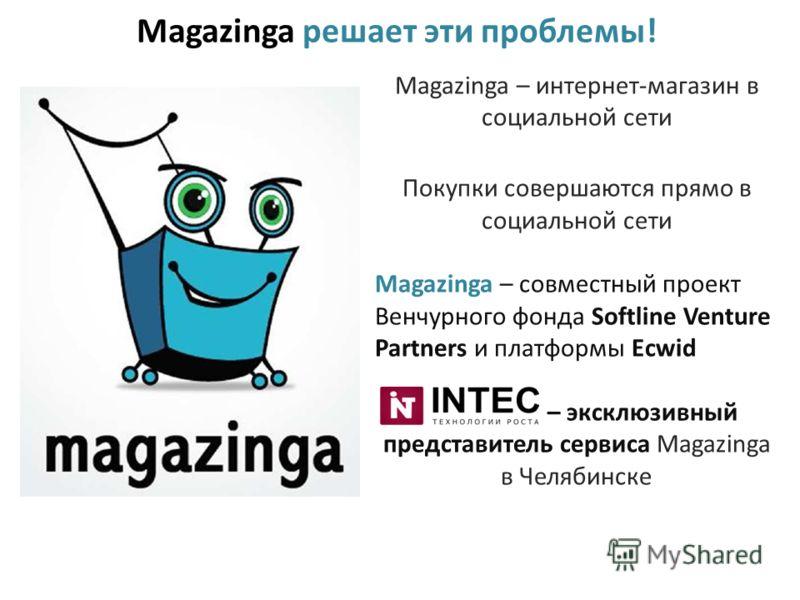 Magazinga решает эти проблемы! Magazinga – интернет-магазин в социальной сети Покупки совершаются прямо в социальной сети Magazinga – совместный проект Венчурного фонда Softline Venture Partners и платформы Ecwid – эксклюзивный представитель сервиса