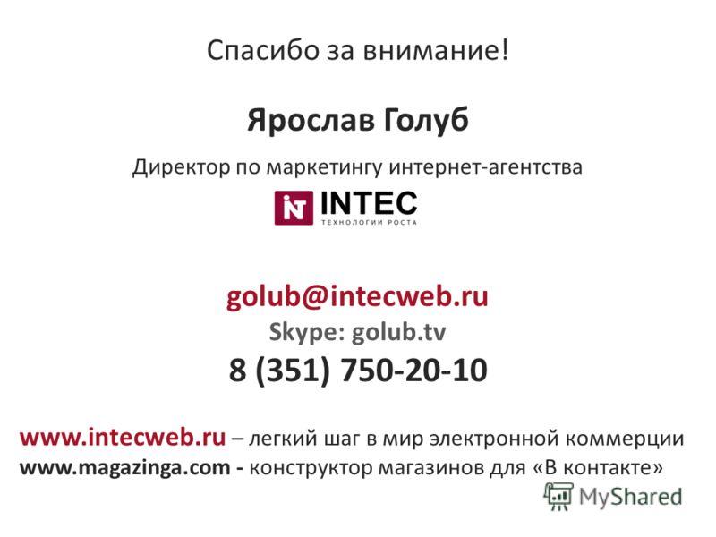 Спасибо за внимание! Ярослав Голуб Директор по маркетингу интернет-агентства golub@intecweb.ru Skype: golub.tv 8 (351) 750-20-10 www.intecweb.ru – легкий шаг в мир электронной коммерции www.magazinga.com - конструктор магазинов для «В контакте»