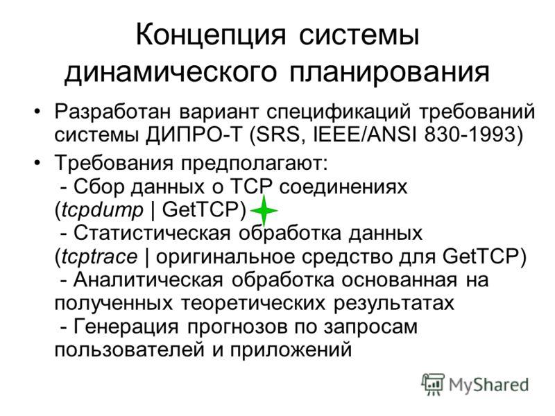 Концепция системы динамического планирования Разработан вариант спецификаций требований системы ДИПРО-Т (SRS, IEEE/ANSI 830-1993) Требования предполагают: - Сбор данных о TCP соединениях (tcpdump | GetTCP) - Статистическая обработка данных (tcptrace