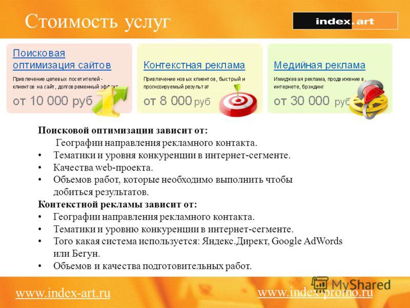 Стоимость услуг www.index-art.ru Поисковой оптимизации зависит от: Географии направления рекламного контакта. Тематики и уровня конкуренции в интернет-сегменте. Качества web-проекта. Объемов работ, которые необходимо выполнить чтобы добиться результа