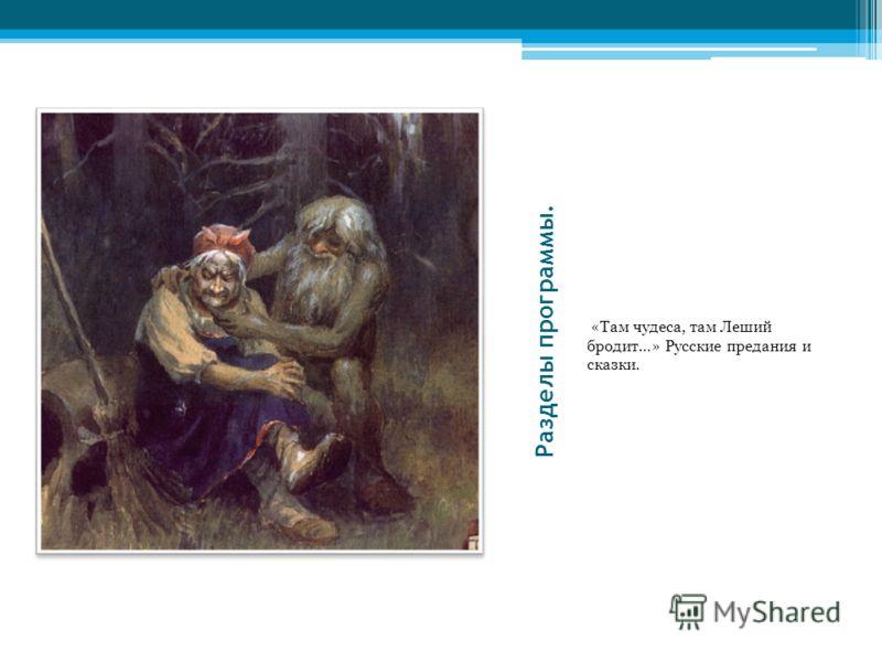 Разделы программы. «Там чудеса, там Леший бродит…» Русские предания и сказки.