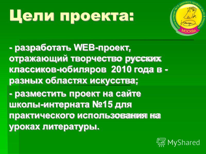 Цели проекта: - разработать WEB-проект, отражающий творчество русских классиков-юбиляров 2010 года в - разных областях искусства; - разместить проект на сайте школы-интерната 15 для практического использования на уроках литературы. - разработать WEB-