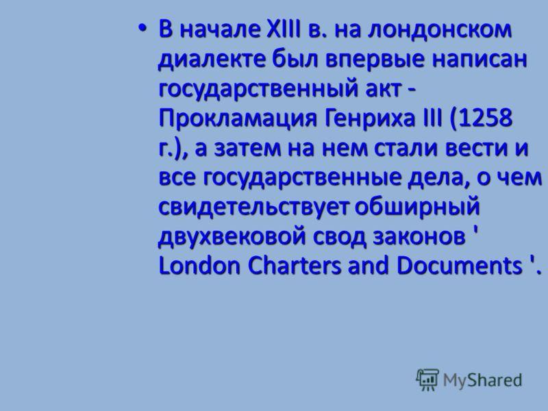 В начале XIII в. на лондонском диалекте был впервые написан государственный акт - Прокламация Генриха III (1258 г.), а затем на нем стали вести и все государственные дела, о чем свидетельствует обширный двухвековой свод законов ' London Charters and