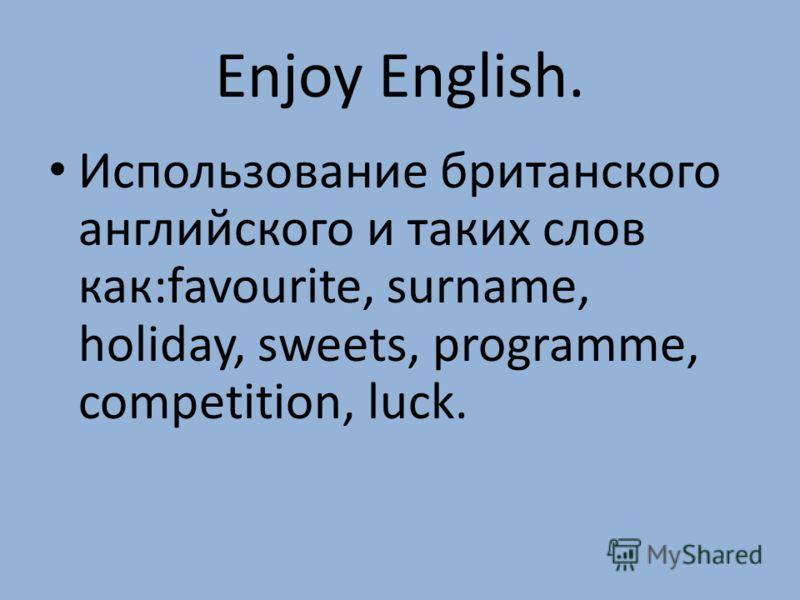 Enjoy English. Использование британского английского и таких слов как:favourite, surname, holiday, sweets, programme, competition, luck.