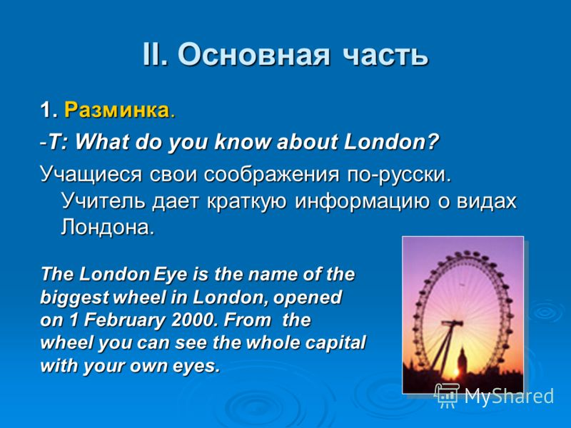II. Основная часть 1. Разминка. -T: What do you know about London? Учащиеся свои соображения по-русски. Учитель дает краткую информацию о видах Лондона. The London Eye is the name of the biggest wheel in London, opened on 1 February 2000. From the wh