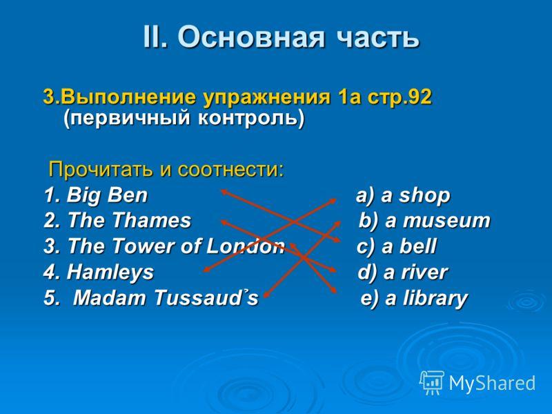 II. Основная часть II. Основная часть 3.Выполнение упражнения 1а стр.92 (первичный контроль) Прочитать и соотнести: Прочитать и соотнести: 1. Big Ben a) a shop 2. The Thames b) a museum 3. The Tower of London c) a bell 4. Hamleys d) a river 5. Madam