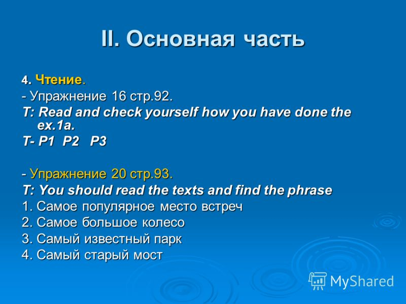 II. Основная часть 4. Чтение. - Упражнение 16 стр.92. T: Read and check yourself how you have done the ex.1a. T- P1 P2 P3 - Упражнение 20 стр.93. T: You should read the texts and find the phrase 1. Самое популярное место встреч 2. Самое большое колес