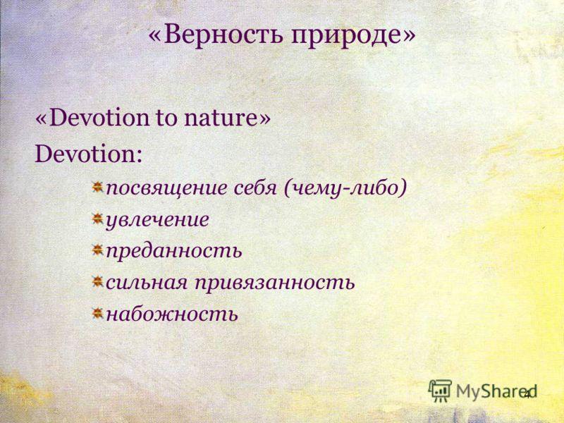 «Верность природе» «Devotion to nature» Devotion: посвящение себя (чему-либо) увлечение преданность сильная привязанность набожность 4