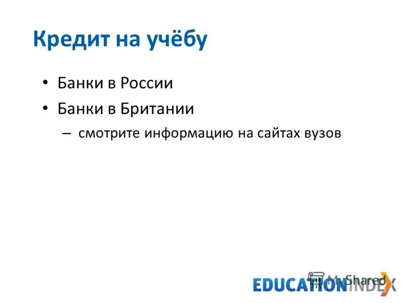 Банки в России Банки в Британии – смотрите информацию на сайтах вузов 31 Кредит на учёбу