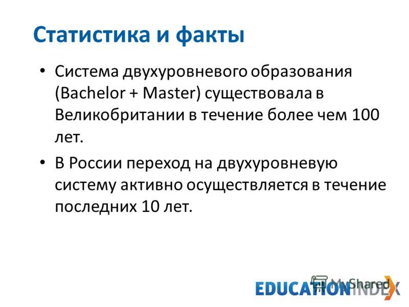 Система двухуровневого образования (Bachelor + Master) существовала в Великобритании в течение более чем 100 лет. В России переход на двухуровневую систему активно осуществляется в течение последних 10 лет. Статистика и факты