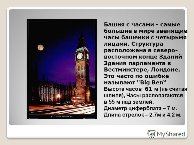 Башня с часами - самые большие в мире звенящие часы башенки с четырьмя лицами. Структура расположена в северо- восточном конце Зданий Здания парламента в Вестминстере, Лондоне. Это часто по ошибке называют