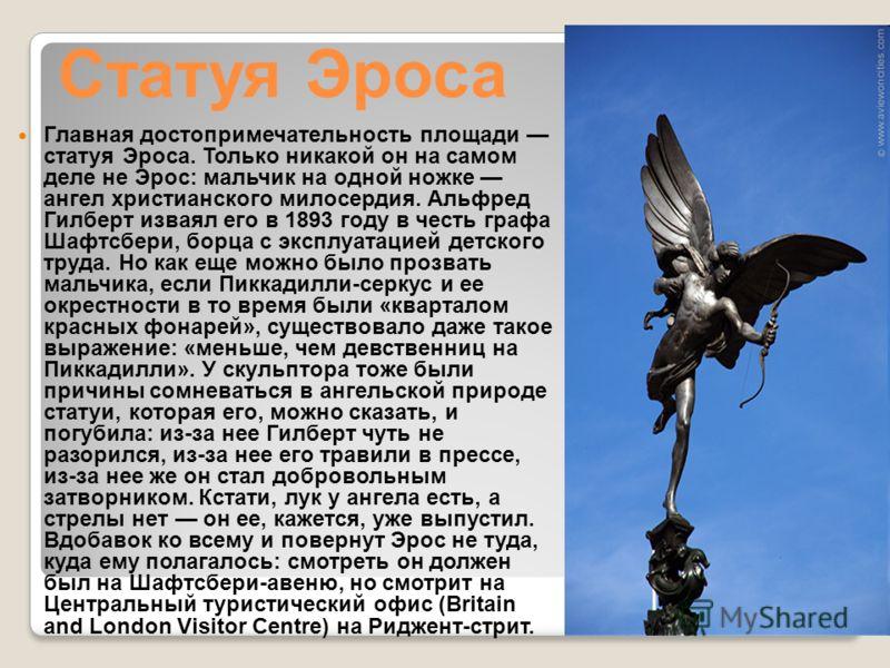 Статуя Эроса Главная достопримечательность площади статуя Эроса. Только никакой он на самом деле не Эрос: мальчик на одной ножке ангел христианского милосердия. Альфред Гилберт изваял его в 1893 году в честь графа Шафтсбери, борца с эксплуатацией дет