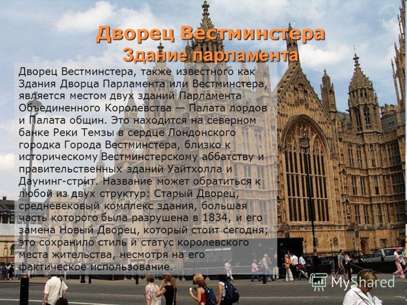 Дворец Вестминстера Здание парламента Дворец Вестминстера, также известного как Здания Дворца Парламента или Вестминстера, является местом двух зданий Парламента Объединенного Королевства Палата лордов и Палата общин. Это находится на северном банке
