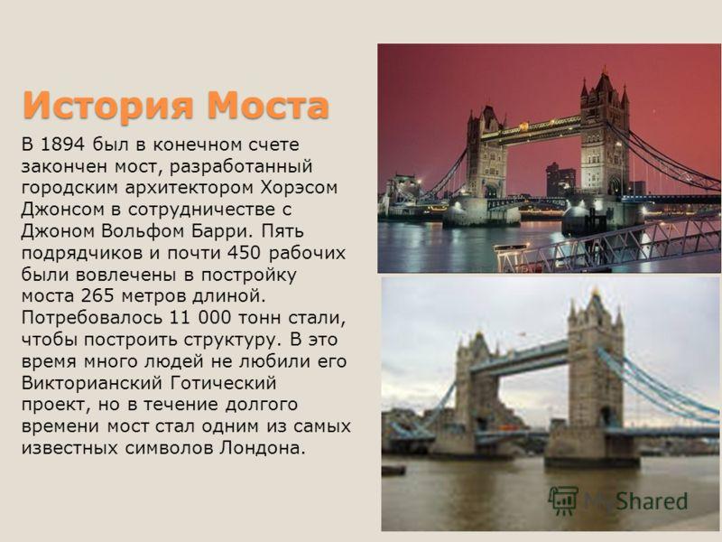 История Моста В 1894 был в конечном счете закончен мост, разработанный городским архитектором Хорэсом Джонсом в сотрудничестве с Джоном Вольфом Барри. Пять подрядчиков и почти 450 рабочих были вовлечены в постройку моста 265 метров длиной. Потребовал