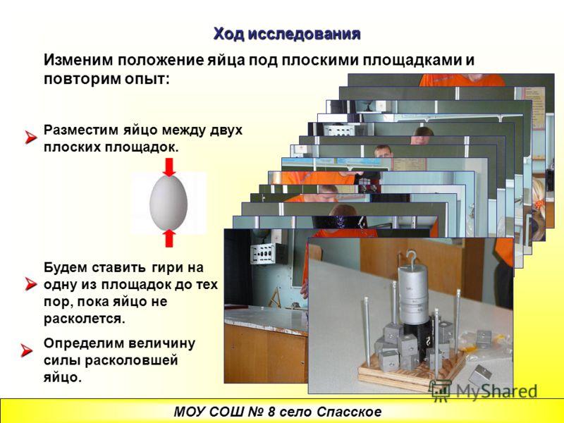 Ход исследования Изменим положение яйца под плоскими площадками и повторим опыт: Разместим яйцо между двух плоских площадок. Будем ставить гири на одну из площадок до тех пор, пока яйцо не расколется. Определим величину силы расколовшей яйцо. МОУ СОШ