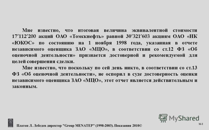 М -2 Мне известно, что итоговая величина эквивалентной стоимости 17112200 акций ОАО « Томскнефть » равной 30321603 акциям ОАО « НК « ЮКОС » по состоянию на 1 ноября 1998 года, указанная в отчете независимого оценщика ЗАО « МЦО », в соответствии со ст
