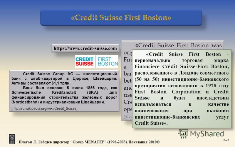 Credit Suisse Group AG инвестиционный банк с штаб-квартирой в Цюрихе, Швейцария. Активы составляют $1,1 трлн. Банк был основан 5 июля 1856 года, как Schweizerische Kreditanstalt (SKA) для финансирования строительства железных дорог (Nordostbahn) и ин