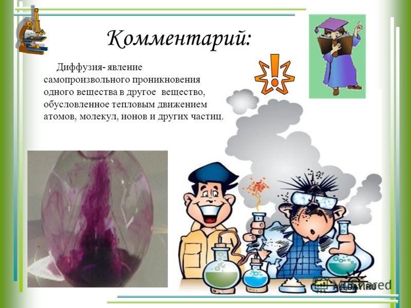 Комментарий: Диффузия- явление самопроизвольного проникновения одного вещества в другое вещество, обусловленное тепловым движением атомов, молекул, ионов и других частиц.
