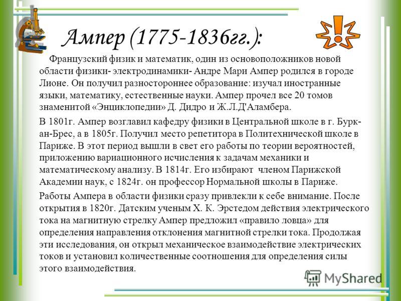 Ампер (1775-1836гг.): Французский физик и математик, один из основоположников новой области физики- электродинамики- Андре Мари Ампер родился в городе Лионе. Он получил разностороннее образование: изучал иностранные языки, математику, естественные на