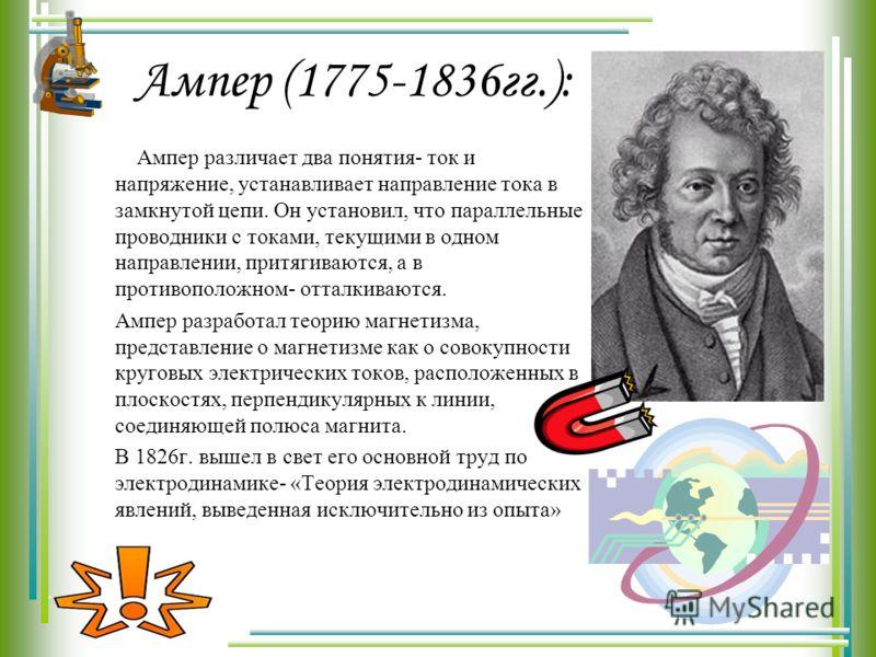 Ампер (1775-1836гг.): Ампер различает два понятия- ток и напряжение, устанавливает направление тока в замкнутой цепи. Он установил, что параллельные проводники с токами, текущими в одном направлении, притягиваются, а в противоположном- отталкиваются.