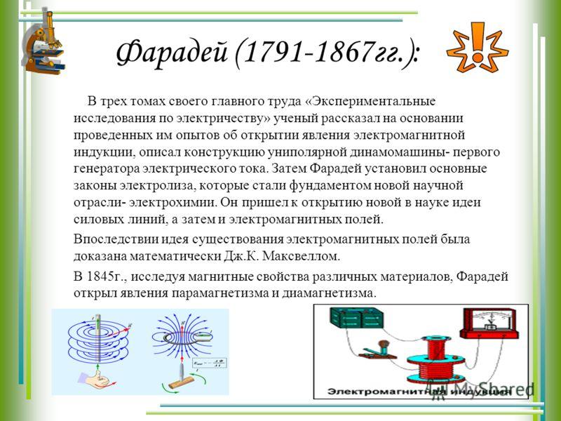 Фарадей (1791-1867гг.): В трех томах своего главного труда «Экспериментальные исследования по электричеству» ученый рассказал на основании проведенных им опытов об открытии явления электромагнитной индукции, описал конструкцию униполярной динамомашин