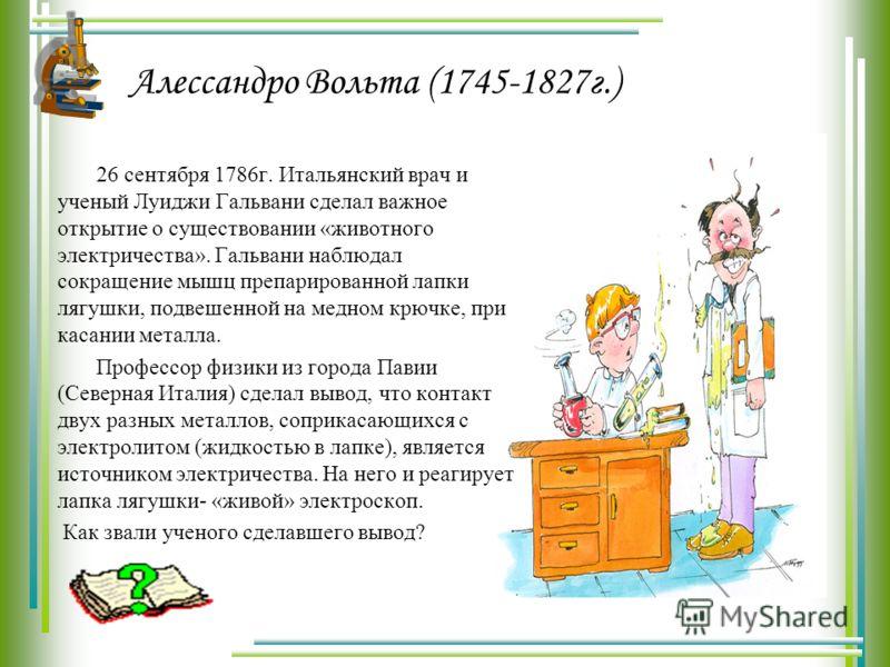 Алессандро Вольта (1745-1827г.) 26 сентября 1786г. Итальянский врач и ученый Луиджи Гальвани сделал важное открытие о существовании «животного электричества». Гальвани наблюдал сокращение мышц препарированной лапки лягушки, подвешенной на медном крюч