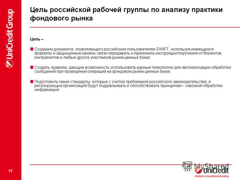 17 Цель российской рабочей группы по анализу практики фондового рынка Цель – Создание документа, позволяющего российским пользователям SWIFT, используя имеющиеся форматы и защищенные каналы связи передавать и принимать инструкции/поручения от Клиенто