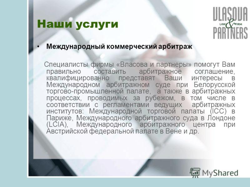 Наши услуги Международный коммерческий арбитраж Специалисты фирмы «Власова и партнеры» помогут Вам правильно составить арбитражное соглашение, квалифицированно представят Ваши интересы в Международном арбитражном суде при Белорусской торгово-промышле