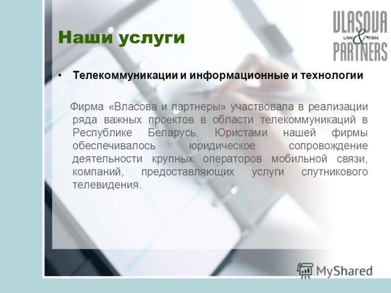 Наши услуги Телекоммуникации и информационные и технологии Фирма «Власова и партнеры» участвовала в реализации ряда важных проектов в области телекоммуникаций в Республике Беларусь. Юристами нашей фирмы обеспечивалось юридическое сопровождение деятел